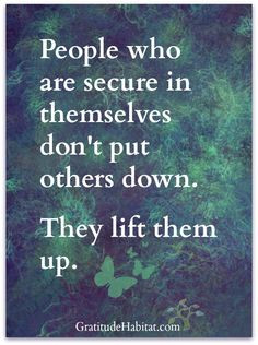 ... in themselves don't put others down, They www.gratitudehabi... More