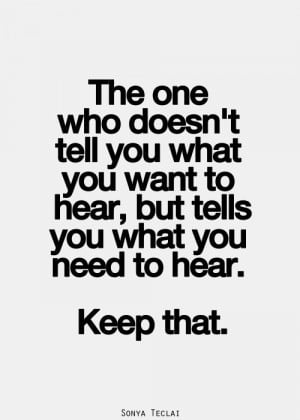 ... you what you want to hear, but tells you what you need to hear. Keep