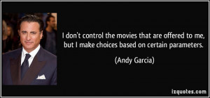 ... to me, but I make choices based on certain parameters. - Andy Garcia