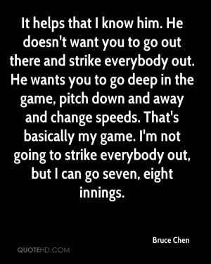 him. He doesn't want you to go out there and strike everybody out. He ...