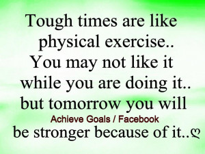 Tough times are like physical exercise ..