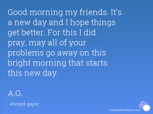 Good morning my friends. It's a new day and I hope things get better ...