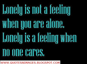 Lonely is not a feeling when you are alone. Lonely is a feeling when ...