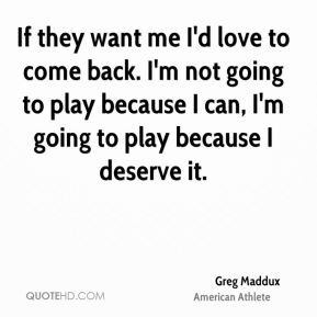 Greg Maddux - If they want me I'd love to come back. I'm not going to ...