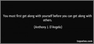 You must first get along with yourself before you can get along with ...