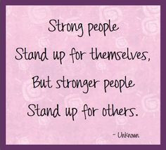 ... stand up for themselves, but stronger people stand up for others