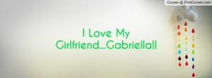 Love My Girlfriend...Gabriella Profile Facebook Covers