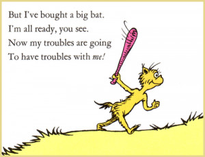 actually have a big plastic bat. I swing it around now and then and ...