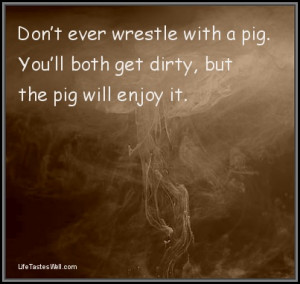 Famous quotes Don't ever wrestle with a pig. Famous quotes and ...