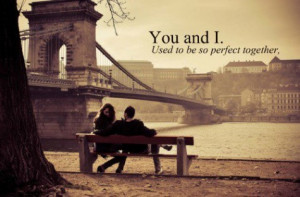 ... Quotes » Relationship » You and I. Used to be so perfect together