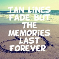"""Tan Lines Fade But The Memories Last Forever """" ~ Summer Quote"""