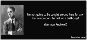 not going to be caught around here for any fool celebration. To ...