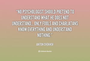 No psychologist should pretend to understand what he does not ...