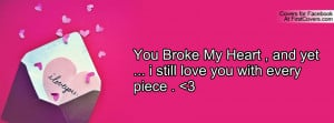 You Broke My Heart , and yet ... i still love you with every piece . 3
