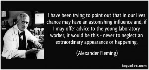 ... neglect an extraordinary appearance or happening. - Alexander Fleming