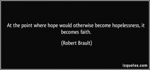 ... would otherwise become hopelessness, it becomes faith. - Robert Brault