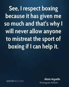 See, I respect boxing because it has given me so much and that's why I ...