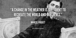 ... is sufficient to recreate the world and ourselves. — Marcel Proust