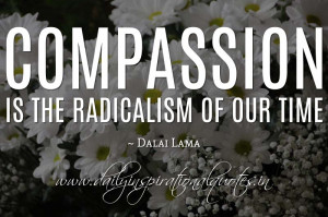 Compassion is the radicalism of our time. ~ Dalai Lama ( Inspiring ...