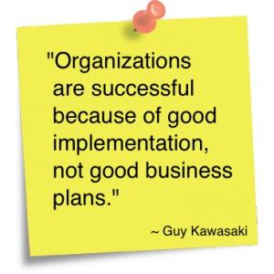 "... Of Good Implementation, Not Good Business Plans "" - Guy Kawasaki"