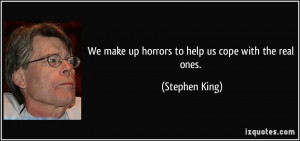 We make up horrors to help us cope with the real ones. - Stephen King