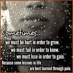 Sometimes... we must be hurt in order to grow. We must fail in order ...