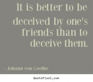 ... friends than to deceive them. Johann Von Goethe great friendship quote