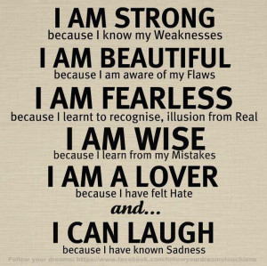 Am Strong Because I Know My Weaknesses, I Am Beautiful Because I Am ...