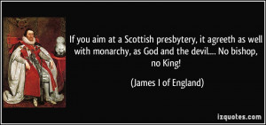 If you aim at a Scottish presbytery, it agreeth as well with monarchy ...