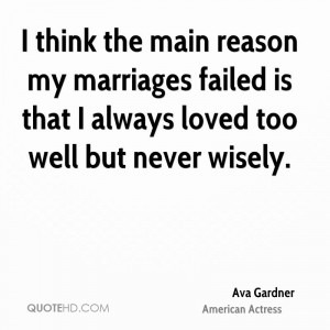 think the main reason my marriages failed is that I always loved too ...