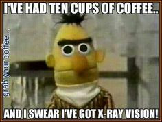 ve had 10 cups of coffee...and I swear I've got X-Ray vision. More ...
