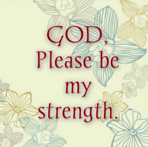 God Is My Strength Quotes God, please be my strength.