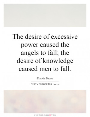 The desire of excessive power caused the angels to fall; the desire of ...