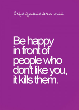 Be Happy In Front Of People Who Don't Like You, Its Like Them.