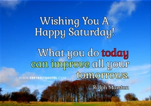 Saturday good morning quotes, What you do today can improve all your ...