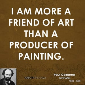 paul-cezanne-artist-i-am-more-a-friend-of-art-than-a-producer-of.jpg