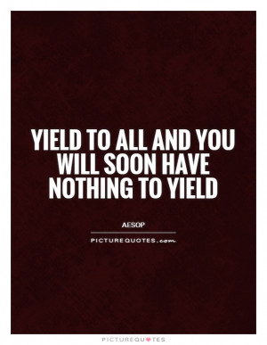 Yield to all and you will soon have nothing to yield Picture Quote #1
