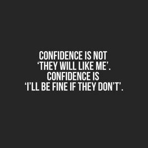 Confidence is not 'they will like me'. Confidence is 'I'll be ...