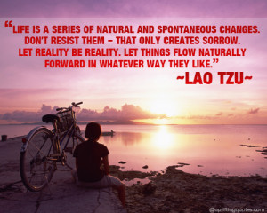 Life is a series of natural and spontaneous changes. Don't resist them ...