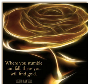 Where you stumble and fall, there you will find gold.