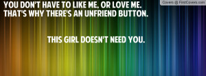 You don't have to like me, or love me.That's why there's an UNFRIEND ...