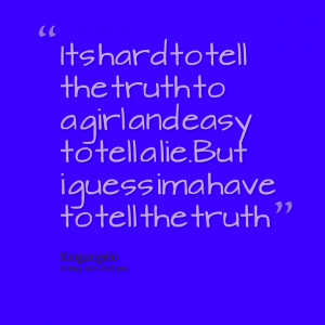 Quotes Picture: its hard to tell the truth to a girl and easy to tell ...