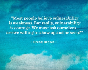 Vulnerability is the core, the heart, the center of meaningful human ...