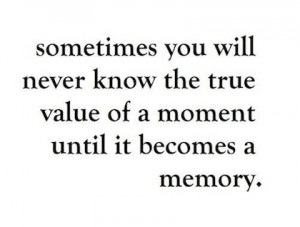 you will never know the true value of a moment until it becomes a ...