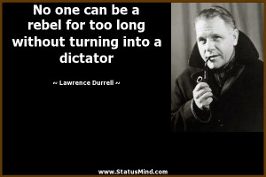 ... turning into a dictator - Lawrence Durrell Quotes - StatusMind.com