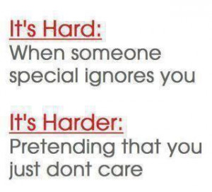 It's hard: When someone special ignores you. It's harder: Pretending ...