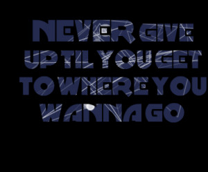 Quotes Picture: never give up til you get to where you wanna go ?