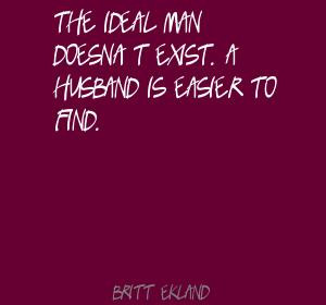 ... Ideal Man Doesn't Exist. A Husband Is Easier To Find. - Britt Ekland