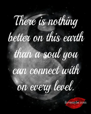 There is nothing better on this earth than a soul you can connect with ...