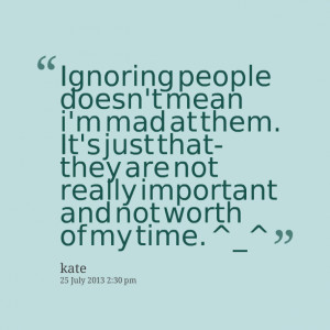 Quotes Picture: ignoring people doesn't mean i'm mad at them it's just ...